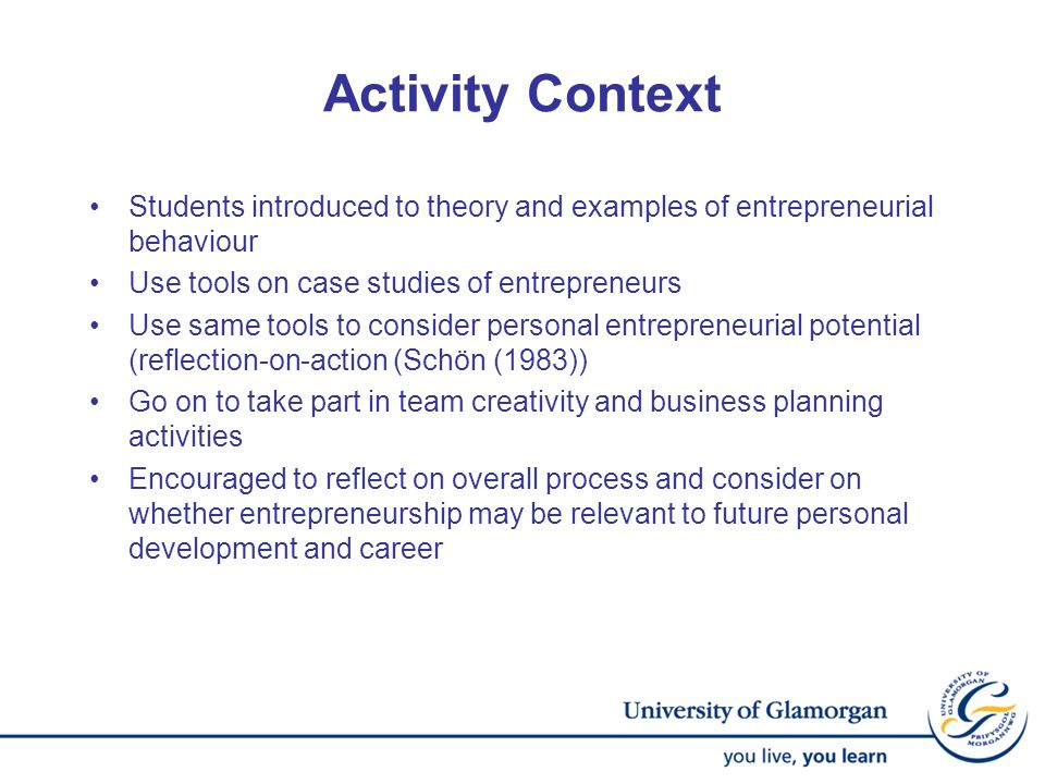 Activity Context Students introduced to theory and examples of entrepreneurial behaviour Use tools on case studies of entrepreneurs Use same tools to
