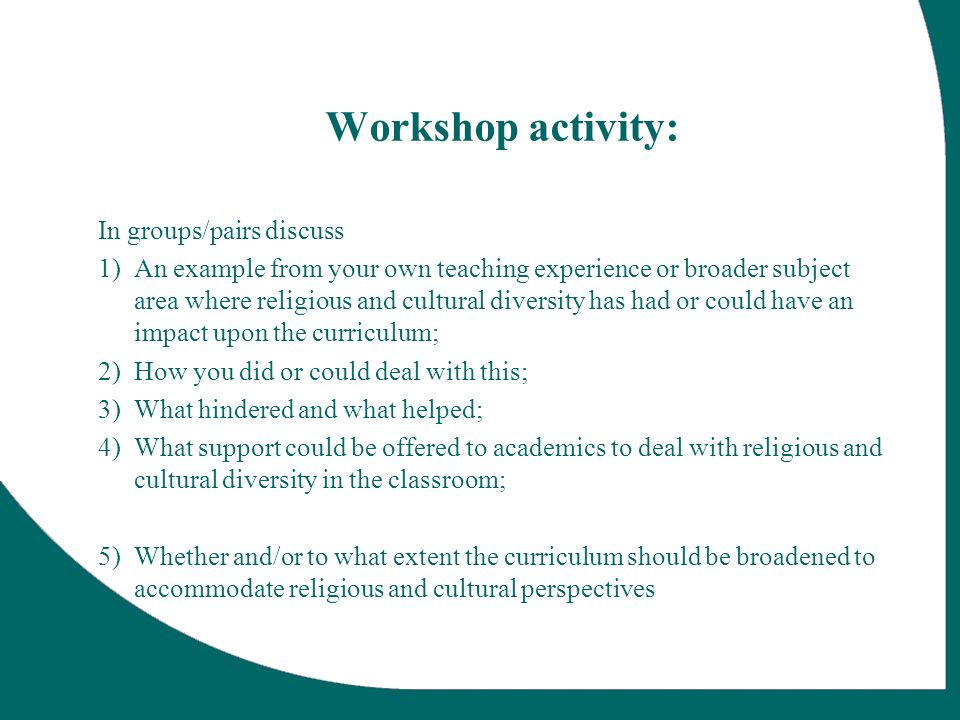 Workshop activity: In groups/pairs discuss 1)An example from your own teaching experience or broader subject area where religious and cultural diversity has had or could have an impact upon the curriculum; 2)How you did or could deal with this; 3)What hindered and what helped; 4)What support could be offered to academics to deal with religious and cultural diversity in the classroom; 5)Whether and/or to what extent the curriculum should be broadened to accommodate religious and cultural perspectives