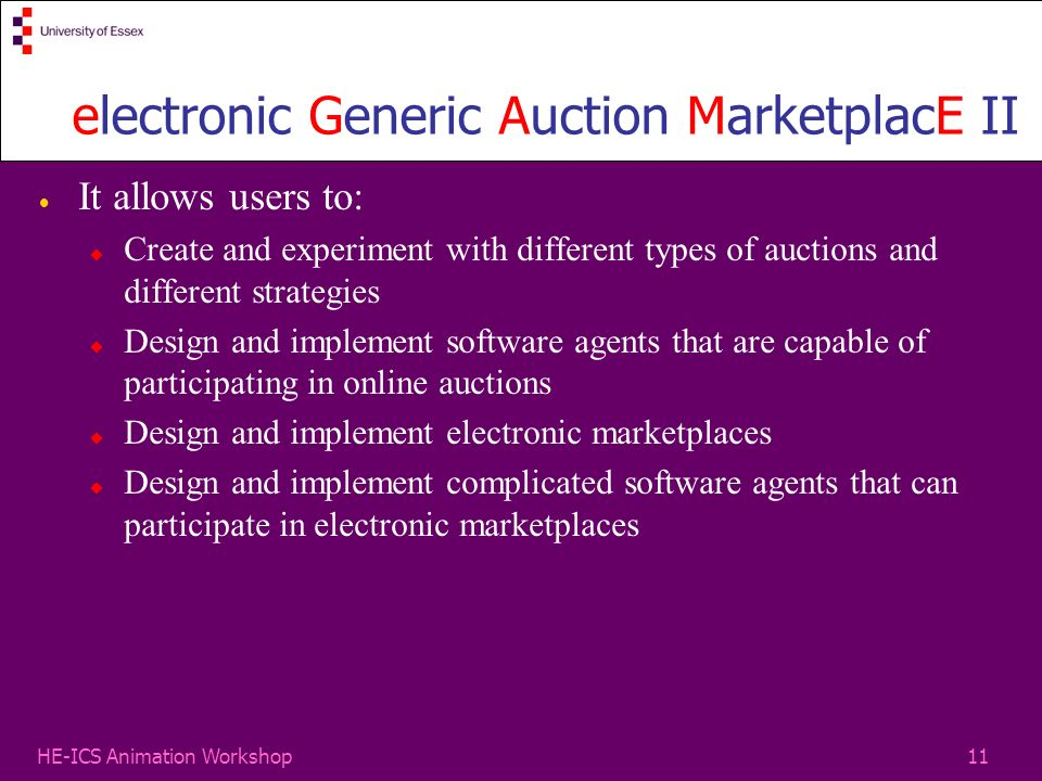 11HE-ICS Animation Workshop electronic Generic Auction MarketplacE II It allows users to: Create and experiment with different types of auctions and different strategies Design and implement software agents that are capable of participating in online auctions Design and implement electronic marketplaces Design and implement complicated software agents that can participate in electronic marketplaces