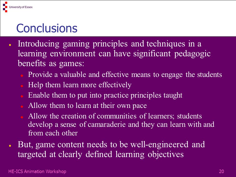 20HE-ICS Animation Workshop Conclusions Introducing gaming principles and techniques in a learning environment can have significant pedagogic benefits as games: Provide a valuable and effective means to engage the students Help them learn more effectively Enable them to put into practice principles taught Allow them to learn at their own pace Allow the creation of communities of learners; students develop a sense of camaraderie and they can learn with and from each other But, game content needs to be well-engineered and targeted at clearly defined learning objectives