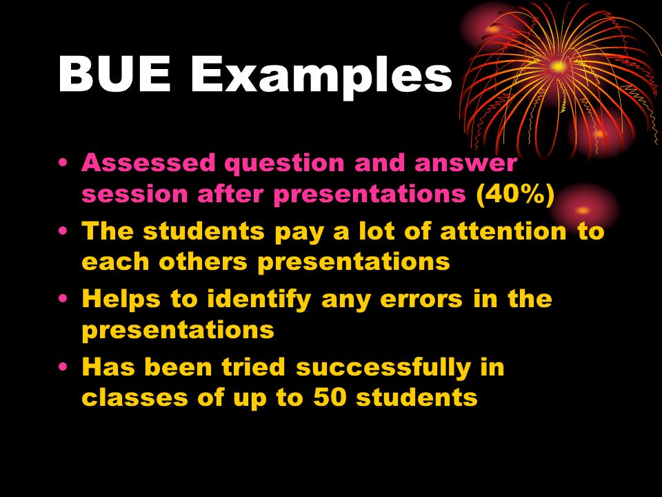 BUE Examples Assessed question and answer session after presentations (40%) The students pay a lot of attention to each others presentations Helps to