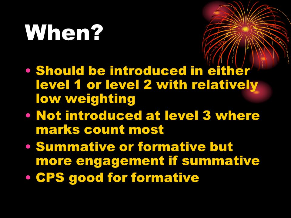 When? Should be introduced in either level 1 or level 2 with relatively low weighting Not introduced at level 3 where marks count most Summative or fo