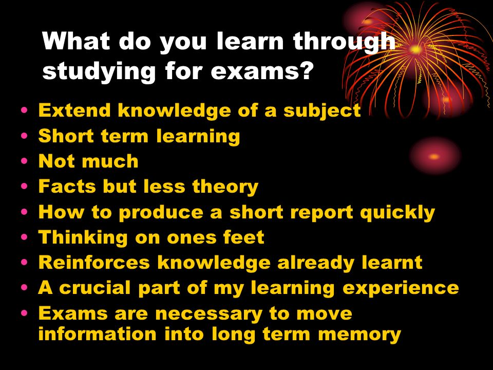 What do you learn through studying for exams? Extend knowledge of a subject Short term learning Not much Facts but less theory How to produce a short