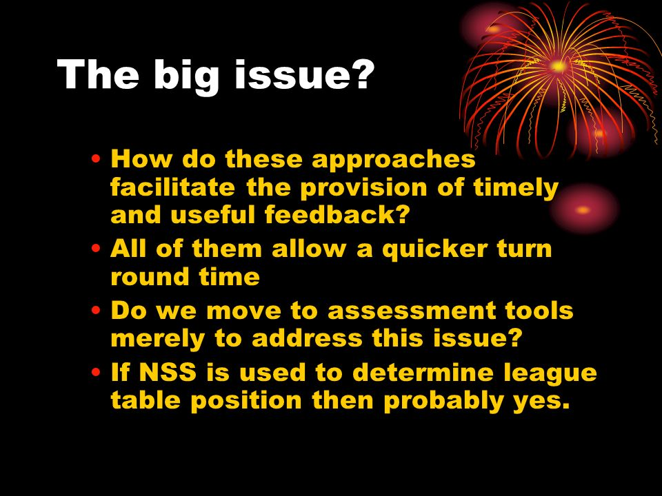 The big issue? How do these approaches facilitate the provision of timely and useful feedback? All of them allow a quicker turn round time Do we move