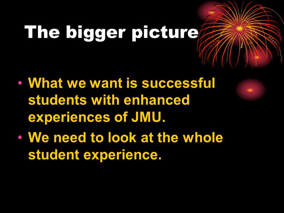 The bigger picture What we want is successful students with enhanced experiences of JMU. We need to look at the whole student experience.
