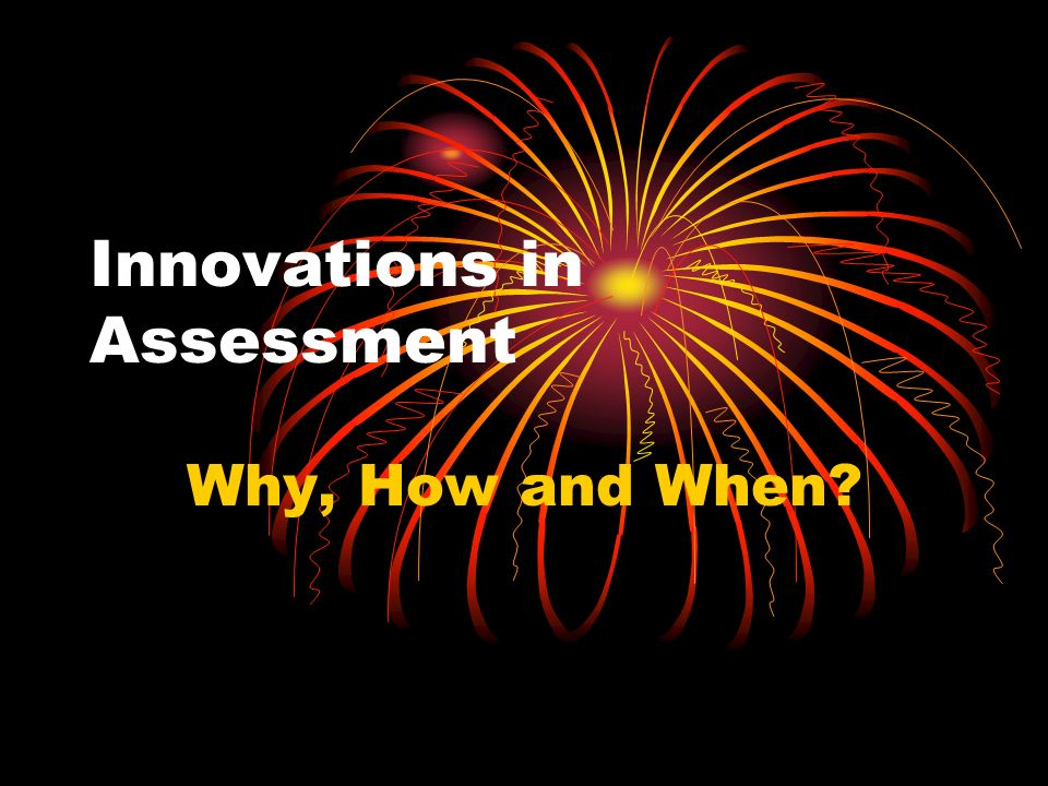 Innovations in Assessment Why, How and When?