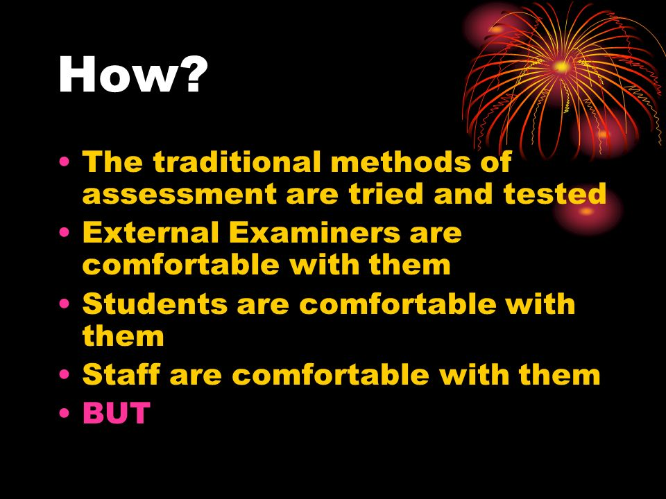 How? The traditional methods of assessment are tried and tested External Examiners are comfortable with them Students are comfortable with them Staff