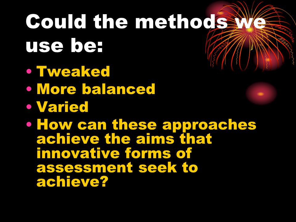 Could the methods we use be: Tweaked More balanced Varied How can these approaches achieve the aims that innovative forms of assessment seek to achiev