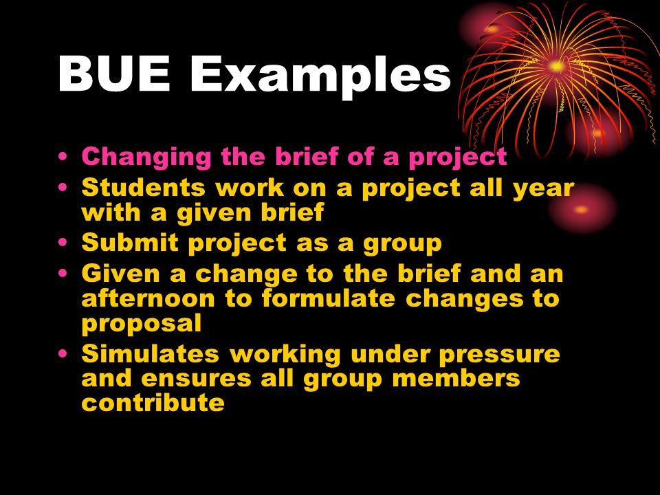 BUE Examples Changing the brief of a project Students work on a project all year with a given brief Submit project as a group Given a change to the br