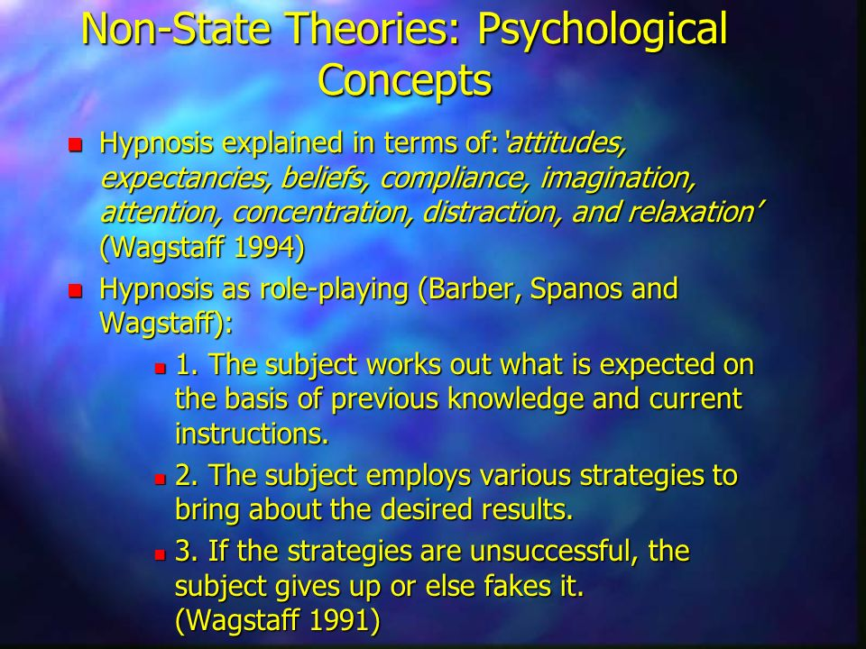 Non-State Theories: Psychological Concepts n Hypnosis explained in terms of:attitudes, expectancies, beliefs, compliance, imagination, attention, concentration, distraction, and relaxation (Wagstaff 1994) n Hypnosis as role-playing (Barber, Spanos and Wagstaff): n 1.