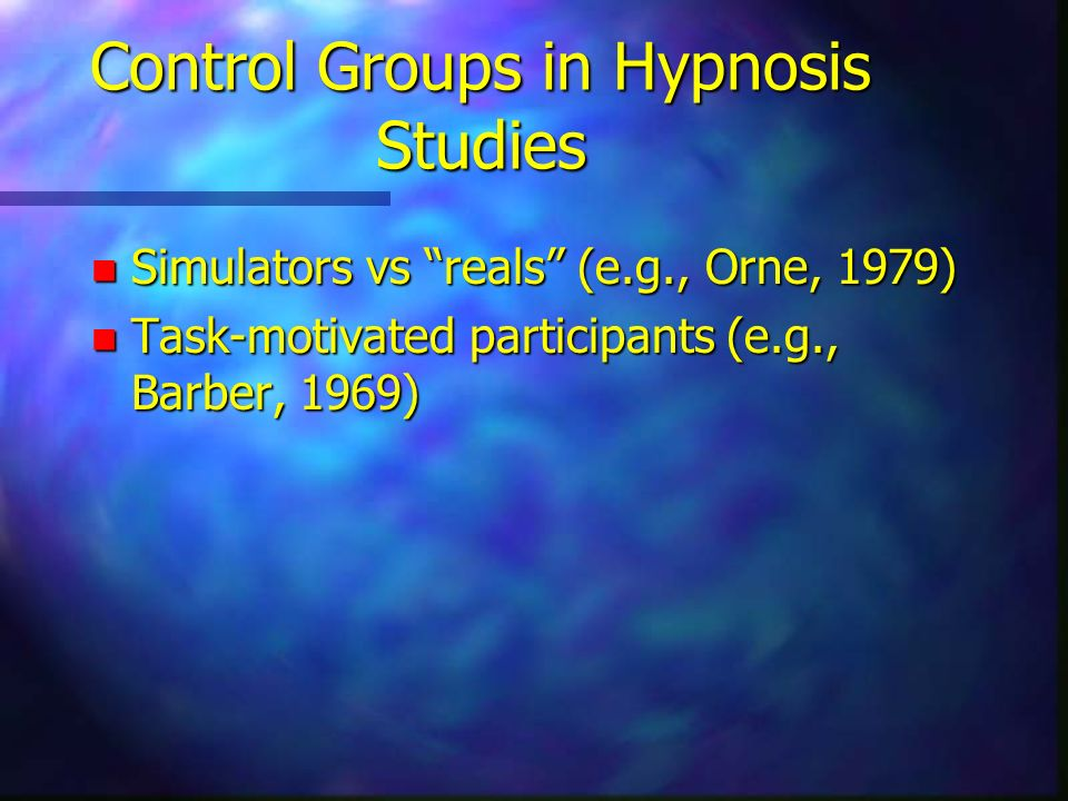 Control Groups in Hypnosis Studies n Simulators vs reals (e.g., Orne, 1979) n Task-motivated participants (e.g., Barber, 1969)