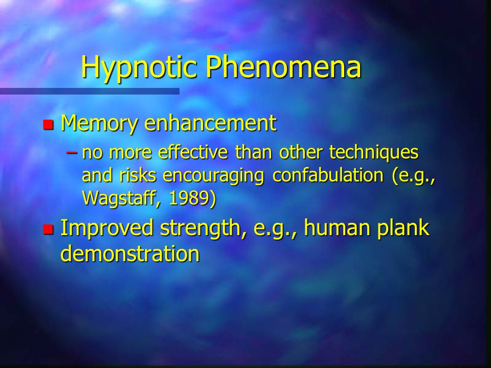 Hypnotic Phenomena n Memory enhancement –no more effective than other techniques and risks encouraging confabulation (e.g., Wagstaff, 1989) n Improved