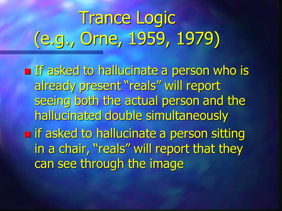 Trance Logic (e.g., Orne, 1959, 1979) n If asked to hallucinate a person who is already present reals will report seeing both the actual person and the hallucinated double simultaneously n if asked to hallucinate a person sitting in a chair, reals will report that they can see through the image