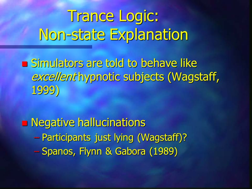 Trance Logic: Non-state Explanation n Simulators are told to behave like excellent hypnotic subjects (Wagstaff, 1999) n Negative hallucinations –Participants just lying (Wagstaff).
