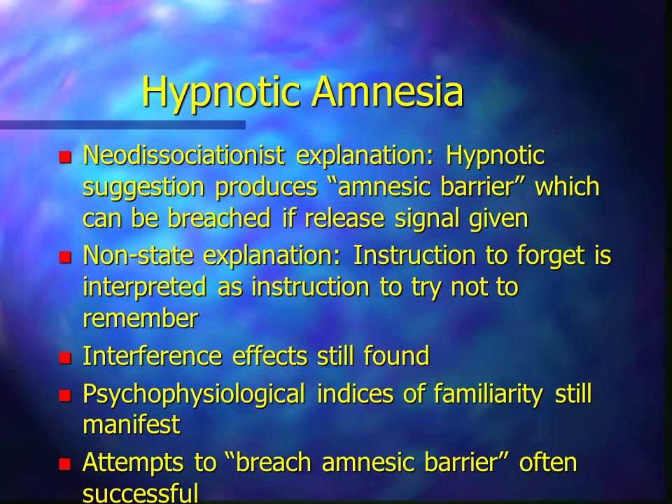 Hypnotic Amnesia n Neodissociationist explanation: Hypnotic suggestion produces amnesic barrier which can be breached if release signal given n Non-state explanation: Instruction to forget is interpreted as instruction to try not to remember n Interference effects still found n Psychophysiological indices of familiarity still manifest n Attempts to breach amnesic barrier often successful