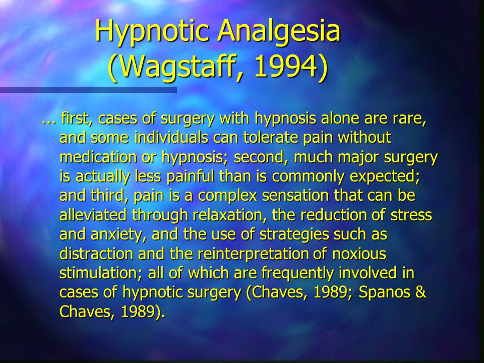 Hypnotic Analgesia (Wagstaff, 1994)... first, cases of surgery with hypnosis alone are rare, and some individuals can tolerate pain without medication