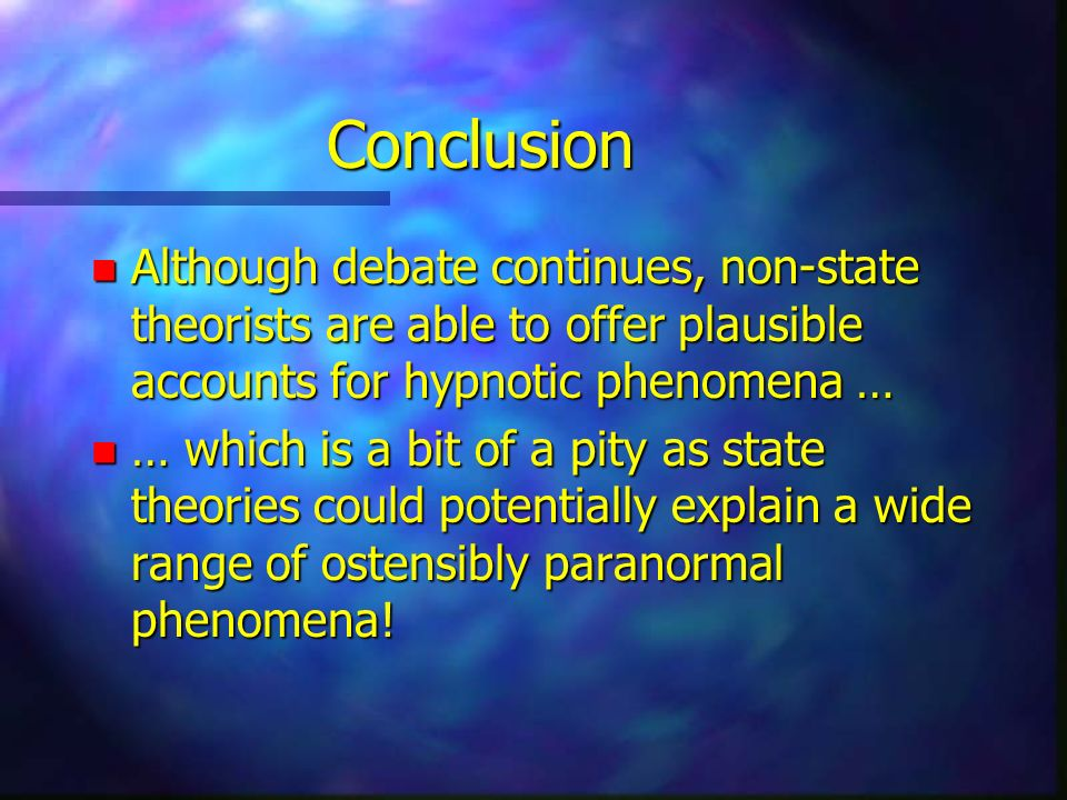 Conclusion n Although debate continues, non-state theorists are able to offer plausible accounts for hypnotic phenomena … n … which is a bit of a pity as state theories could potentially explain a wide range of ostensibly paranormal phenomena!