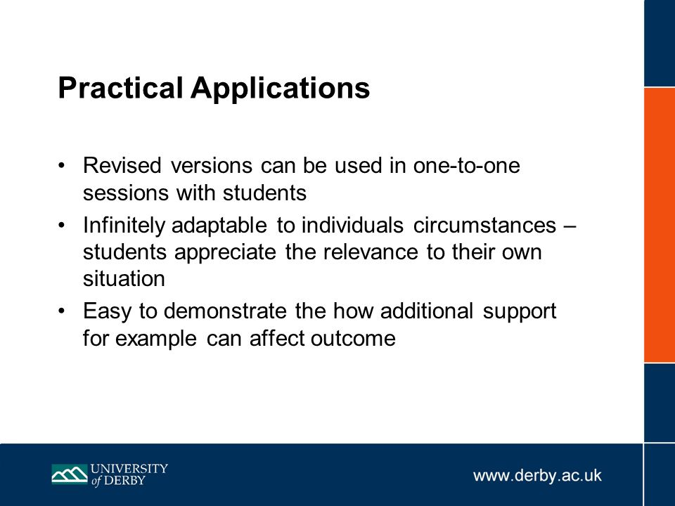 Practical Applications Revised versions can be used in one-to-one sessions with students Infinitely adaptable to individuals circumstances – students appreciate the relevance to their own situation Easy to demonstrate the how additional support for example can affect outcome