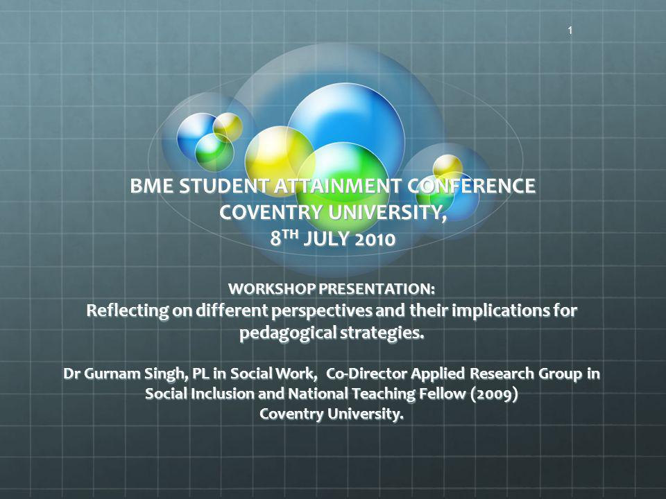 BME STUDENT ATTAINMENT CONFERENCE COVENTRY UNIVERSITY, 8 TH JULY 2010 WORKSHOP PRESENTATION: Reflecting on different perspectives and their implications for pedagogical strategies.