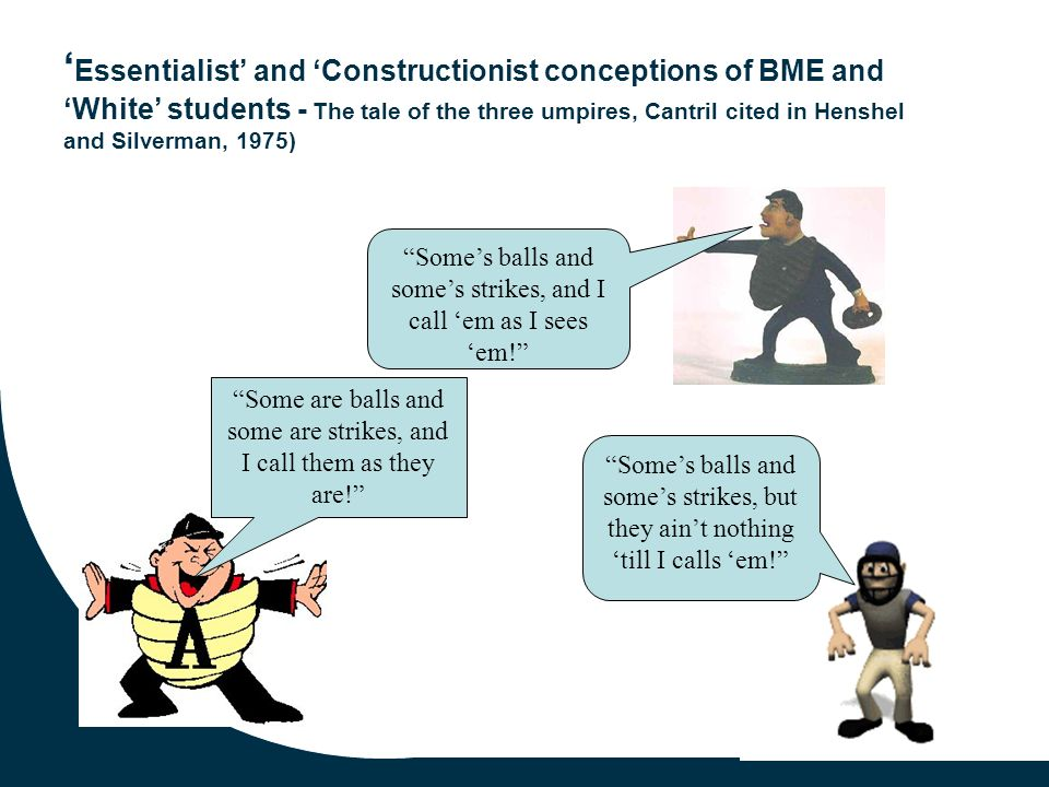 10 Essentialist and Constructionist conceptions of BME and White students - The tale of the three umpires, Cantril cited in Henshel and Silverman, 1975) Some are balls and some are strikes, and I call them as they are.