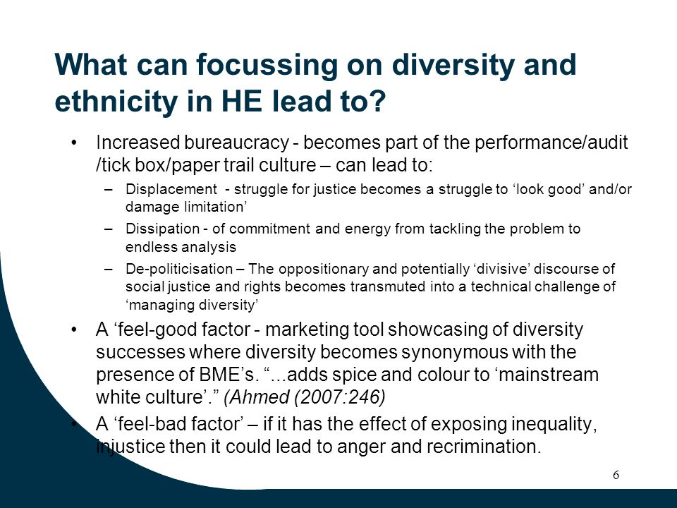 6 What can focussing on diversity and ethnicity in HE lead to? Increased bureaucracy - becomes part of the performance/audit /tick box/paper trail cul