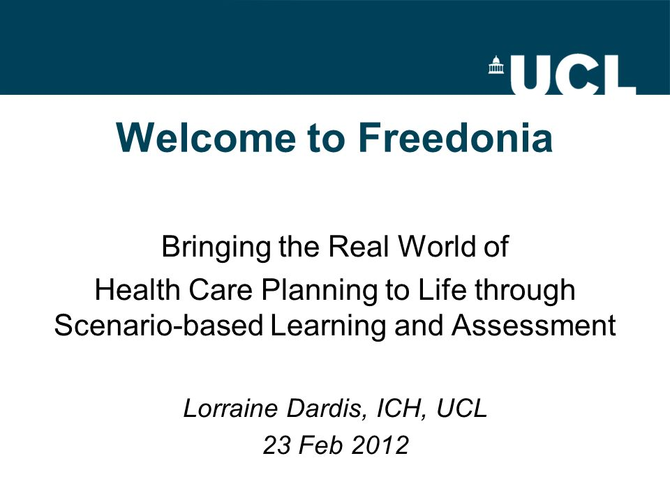 Welcome to Freedonia Bringing the Real World of Health Care Planning to Life through Scenario-based Learning and Assessment Lorraine Dardis, ICH, UCL