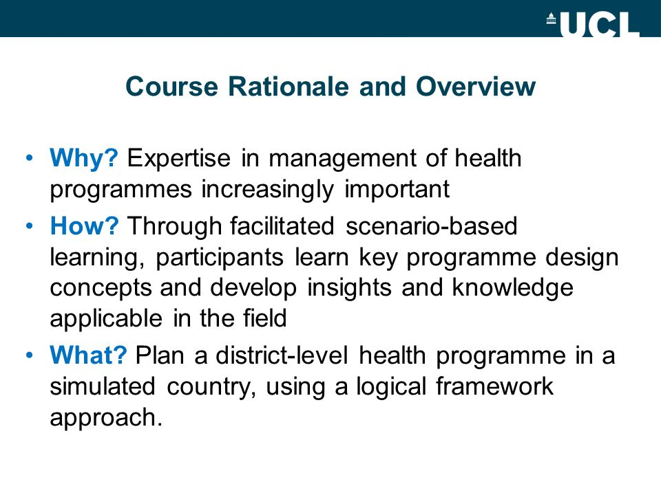 Course Rationale and Overview Why? Expertise in management of health programmes increasingly important How? Through facilitated scenario-based learnin