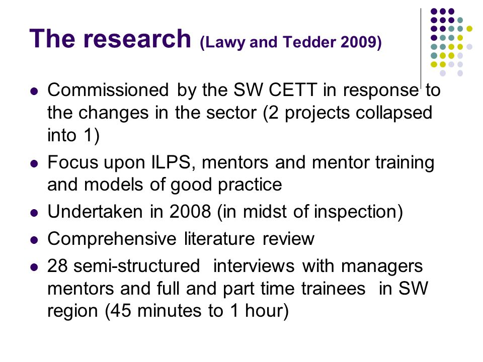 The research (Lawy and Tedder 2009) Commissioned by the SW CETT in response to the changes in the sector (2 projects collapsed into 1) Focus upon ILPS