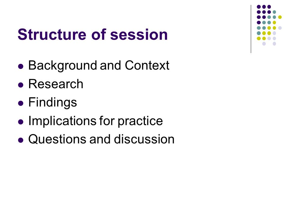 Structure of session Background and Context Research Findings Implications for practice Questions and discussion