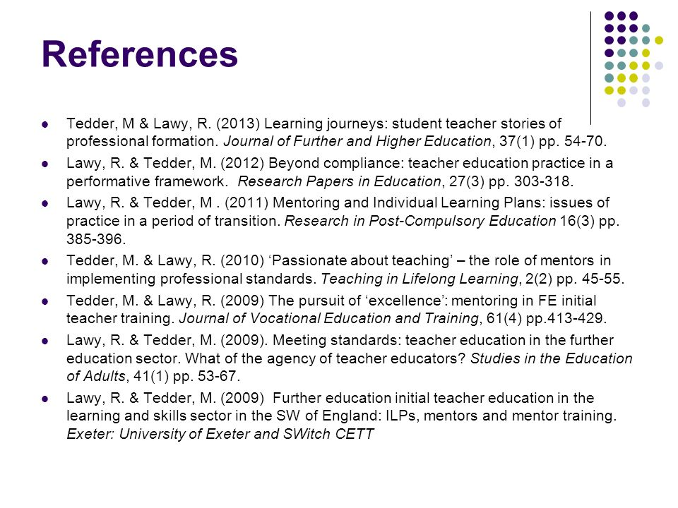 References Tedder, M & Lawy, R. (2013) Learning journeys: student teacher stories of professional formation. Journal of Further and Higher Education,