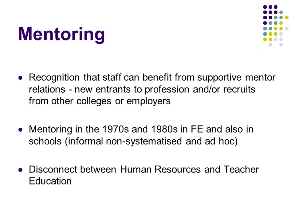 Mentoring Recognition that staff can benefit from supportive mentor relations - new entrants to profession and/or recruits from other colleges or empl