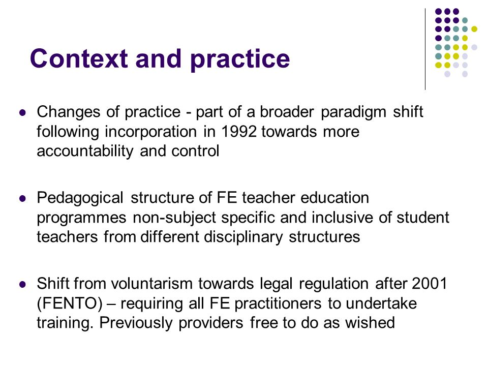 Context and practice Changes of practice - part of a broader paradigm shift following incorporation in 1992 towards more accountability and control Pe