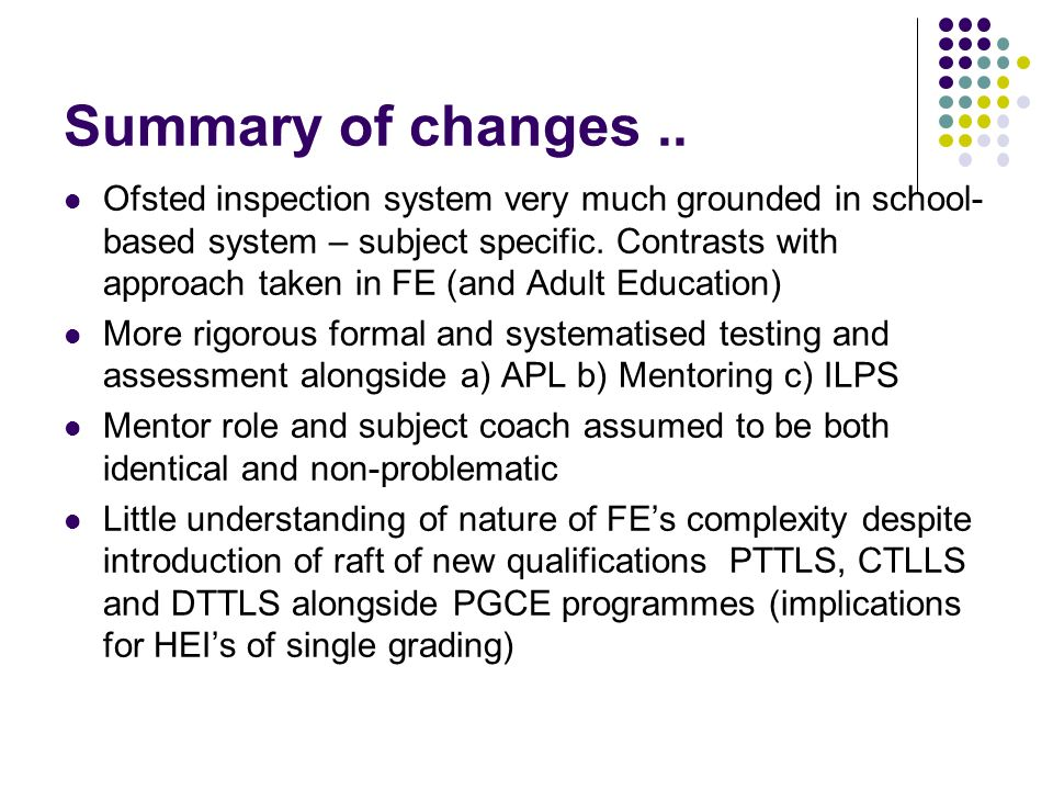Summary of changes.. Ofsted inspection system very much grounded in school- based system – subject specific. Contrasts with approach taken in FE (and