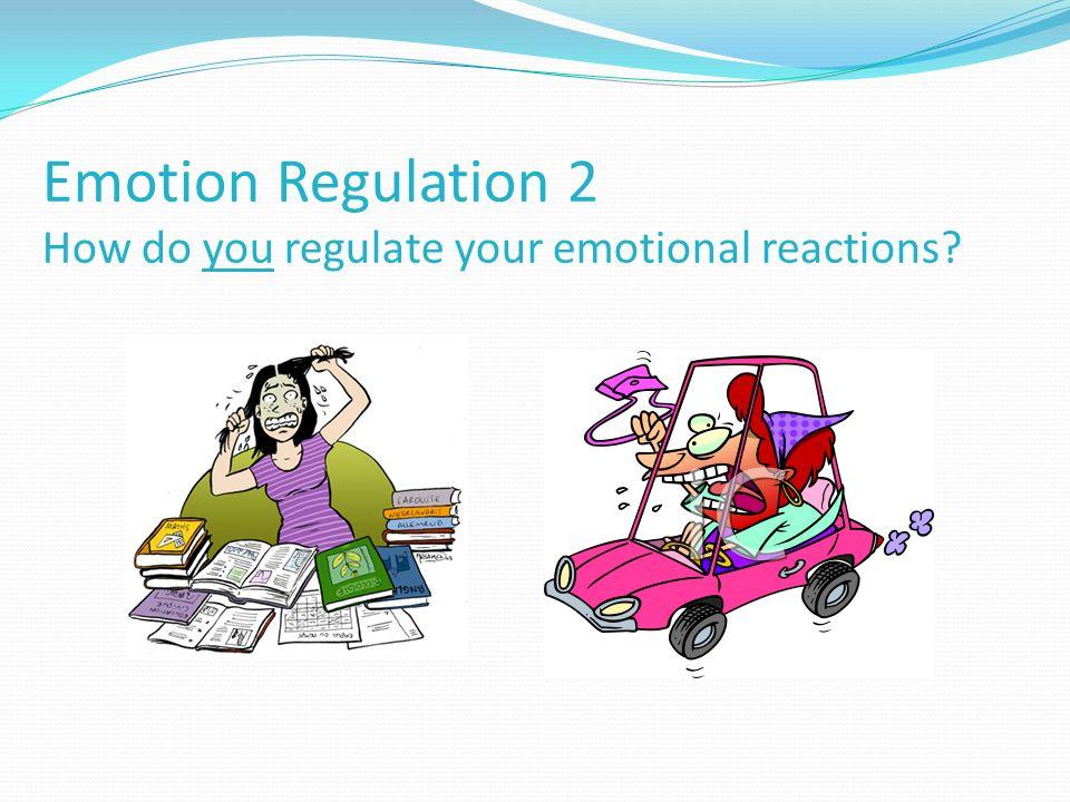 Emotion Regulation 2 How do you regulate your emotional reactions?