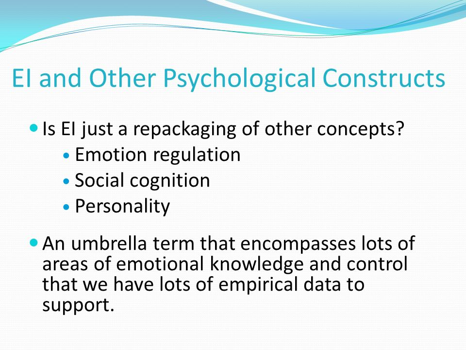 EI and Other Psychological Constructs Is EI just a repackaging of other concepts? Emotion regulation Social cognition Personality An umbrella term tha