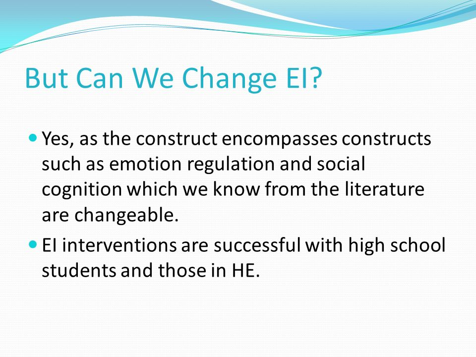 But Can We Change EI? Yes, as the construct encompasses constructs such as emotion regulation and social cognition which we know from the literature a