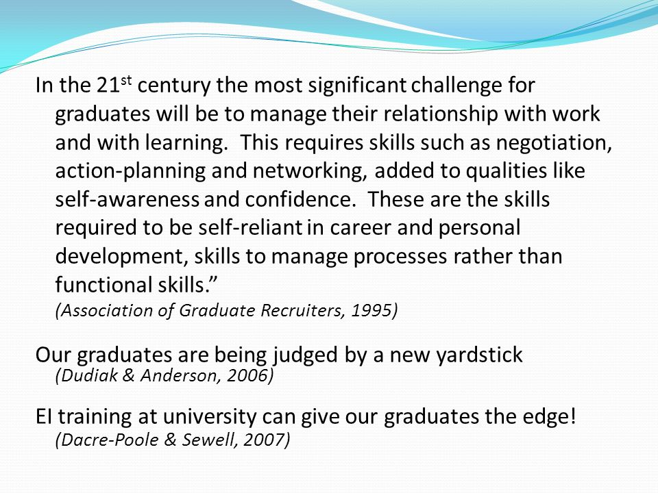 In the 21 st century the most significant challenge for graduates will be to manage their relationship with work and with learning. This requires skil