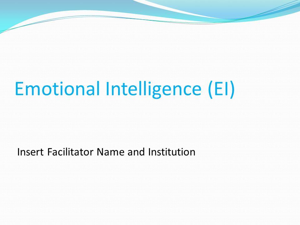 Emotional Intelligence (EI) Insert Facilitator Name and Institution
