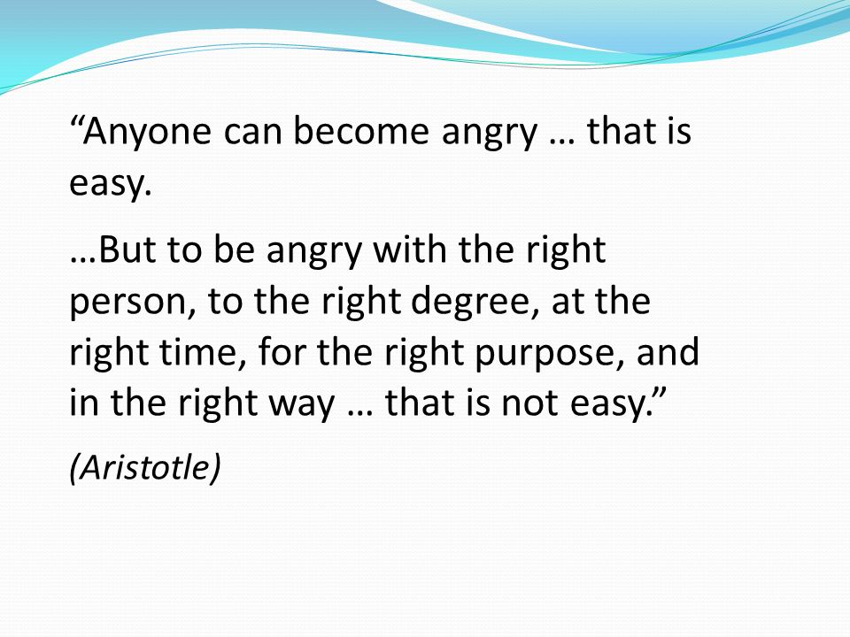 Anyone can become angry … that is easy. …But to be angry with the right person, to the right degree, at the right time, for the right purpose, and in