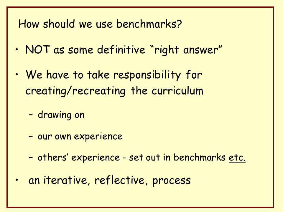 NOT as some definitive right answer We have to take responsibility for creating/recreating the curriculum –drawing on –our own experience –others experience - set out in benchmarks etc.