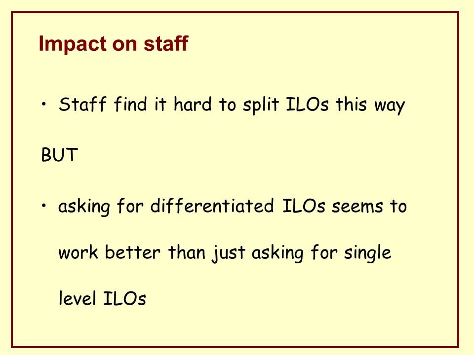 Impact on staff Staff find it hard to split ILOs this way BUT asking for differentiated ILOs seems to work better than just asking for single level ILOs