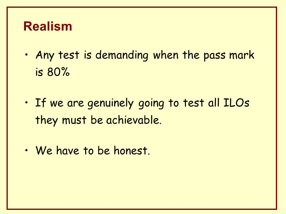 Realism Any test is demanding when the pass mark is 80% If we are genuinely going to test all ILOs they must be achievable.