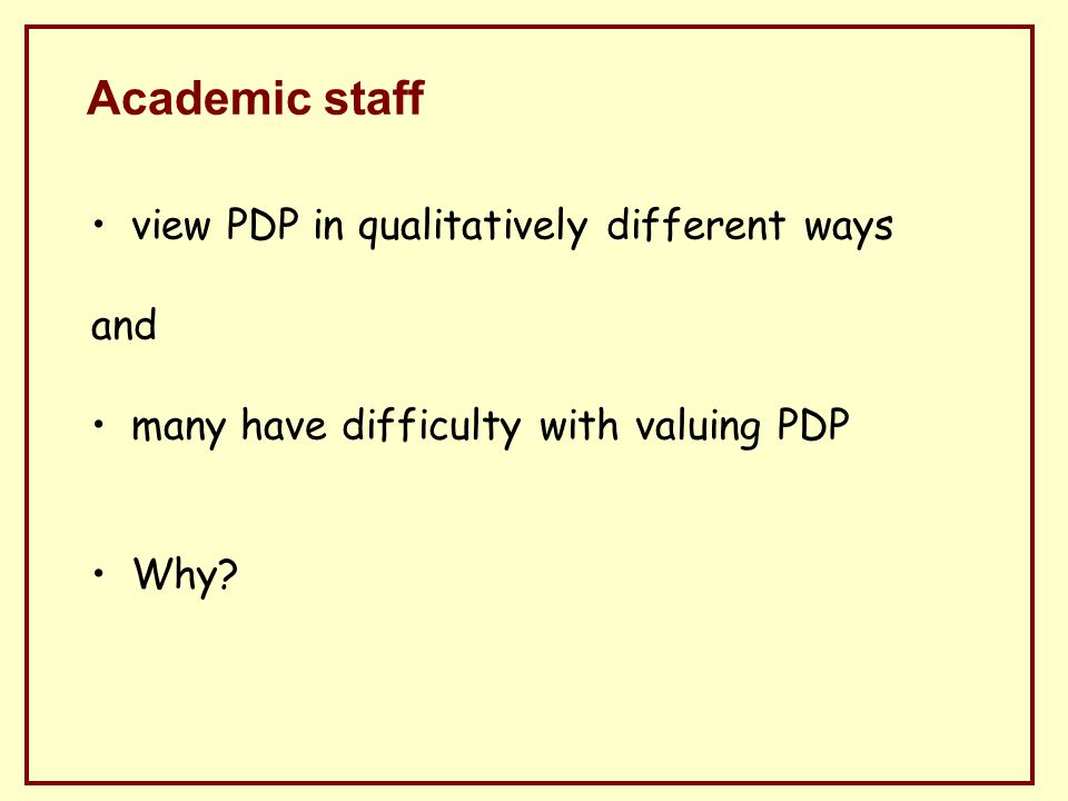 Academic staff view PDP in qualitatively different ways and many have difficulty with valuing PDP Why