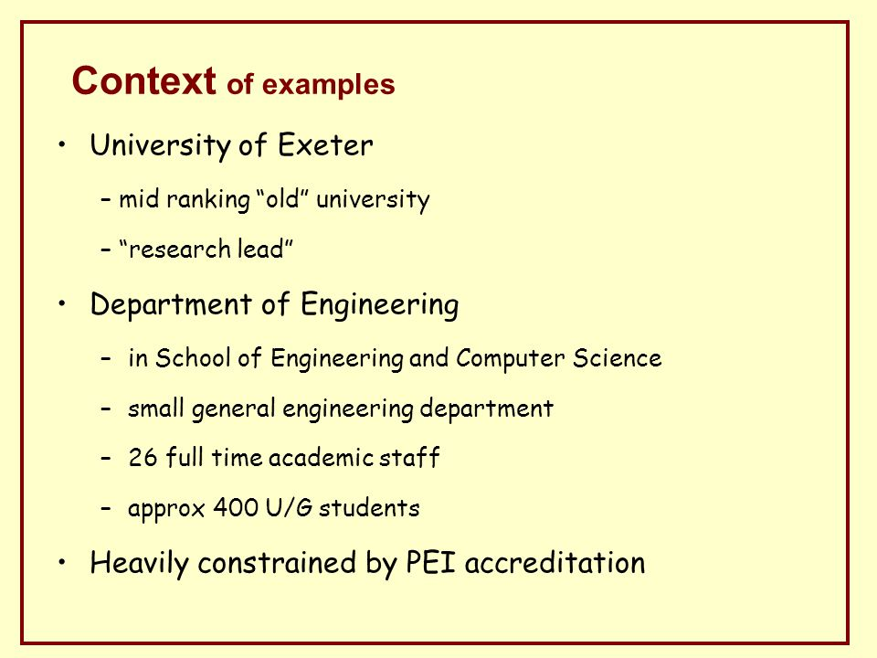 Context of examples University of Exeter – mid ranking old university – research lead Department of Engineering –in School of Engineering and Computer Science –small general engineering department –26 full time academic staff –approx 400 U/G students Heavily constrained by PEI accreditation