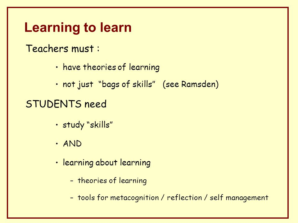 Learning to learn Teachers must : have theories of learning not just bags of skills (see Ramsden) STUDENTS need study skills AND learning about learning –theories of learning –tools for metacognition / reflection / self management