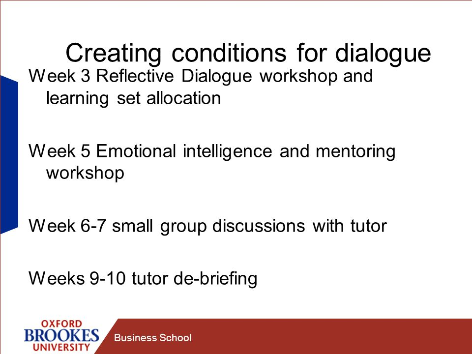 Business School Creating conditions for dialogue Week 3 Reflective Dialogue workshop and learning set allocation Week 5 Emotional intelligence and mentoring workshop Week 6-7 small group discussions with tutor Weeks 9-10 tutor de-briefing
