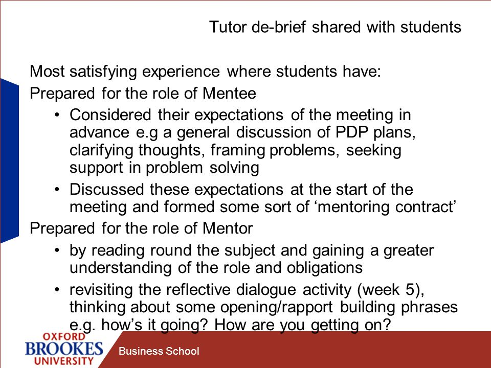 Business School Tutor de-brief shared with students Most satisfying experience where students have: Prepared for the role of Mentee Considered their expectations of the meeting in advance e.g a general discussion of PDP plans, clarifying thoughts, framing problems, seeking support in problem solving Discussed these expectations at the start of the meeting and formed some sort of mentoring contract Prepared for the role of Mentor by reading round the subject and gaining a greater understanding of the role and obligations revisiting the reflective dialogue activity (week 5), thinking about some opening/rapport building phrases e.g.