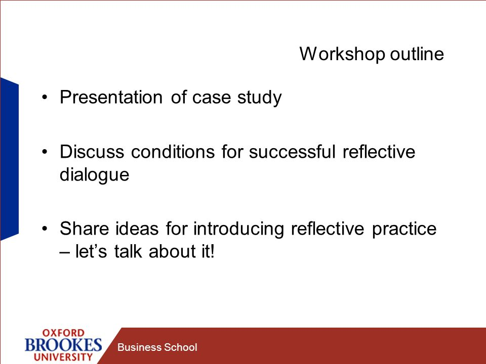 Business School Workshop outline Presentation of case study Discuss conditions for successful reflective dialogue Share ideas for introducing reflective practice – lets talk about it!