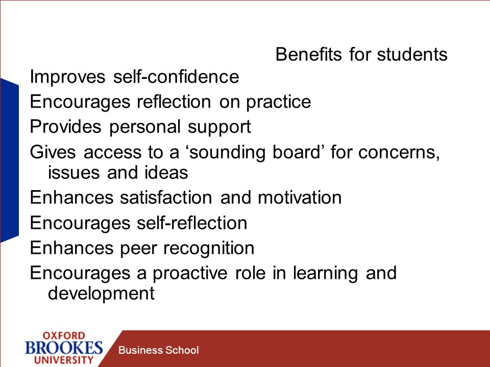 Business School Benefits for students Improves self-confidence Encourages reflection on practice Provides personal support Gives access to a sounding board for concerns, issues and ideas Enhances satisfaction and motivation Encourages self-reflection Enhances peer recognition Encourages a proactive role in learning and development
