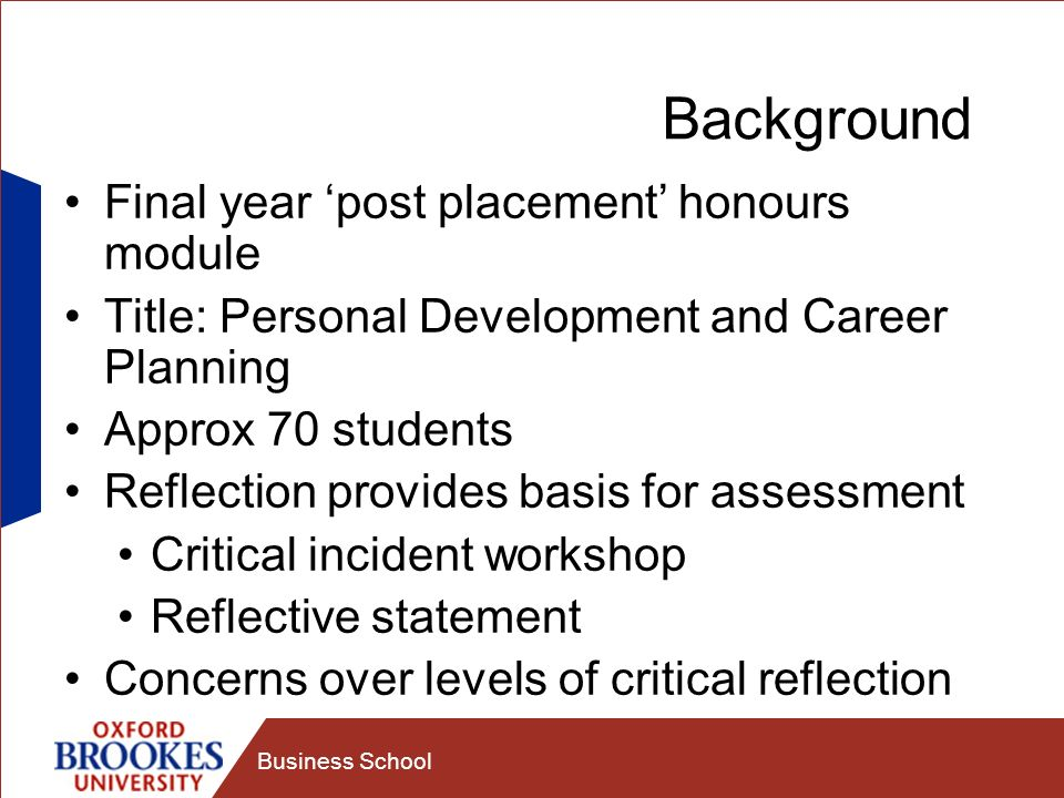 Business School Background Final year post placement honours module Title: Personal Development and Career Planning Approx 70 students Reflection provides basis for assessment Critical incident workshop Reflective statement Concerns over levels of critical reflection